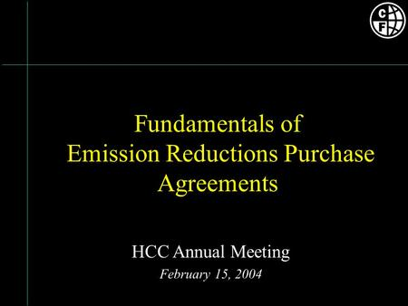 Fundamentals of Emission Reductions Purchase Agreements HCC Annual Meeting February 15, 2004.