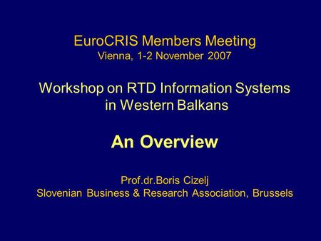 EuroCRIS Members Meeting Vienna, 1-2 November 2007 Workshop on RTD Information Systems in Western Balkans An Overview Prof.dr.Boris Cizelj Slovenian Business.