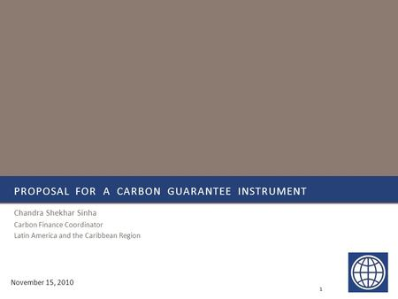 PROPOSAL FOR A CARBON GUARANTEE INSTRUMENT Chandra Shekhar Sinha Carbon Finance Coordinator Latin America and the Caribbean Region 1 November 15, 2010.