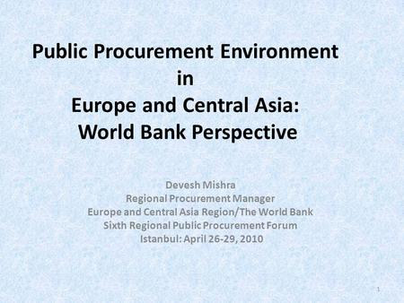 Public Procurement Environment in Europe and Central Asia: World Bank Perspective Devesh Mishra Regional Procurement Manager Europe and Central Asia Region/The.