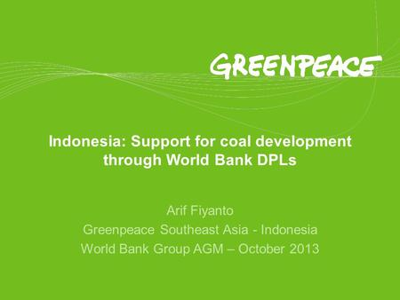 Indonesia: Support for coal development through World Bank DPLs Arif Fiyanto Greenpeace Southeast Asia - Indonesia World Bank Group AGM – October 2013.