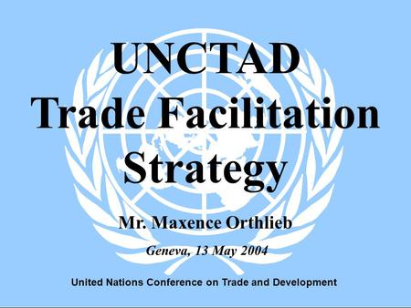 United Nations Conference on Trade and Development 1 Geneva, 13 May 2004 UNCTAD Trade Facilitation Strategy Mr. Maxence Orthlieb.