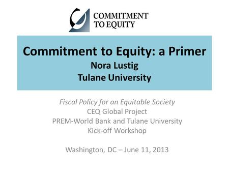 Commitment to Equity: a Primer Nora Lustig Tulane University Fiscal Policy for an Equitable Society CEQ Global Project PREM-World Bank and Tulane University.