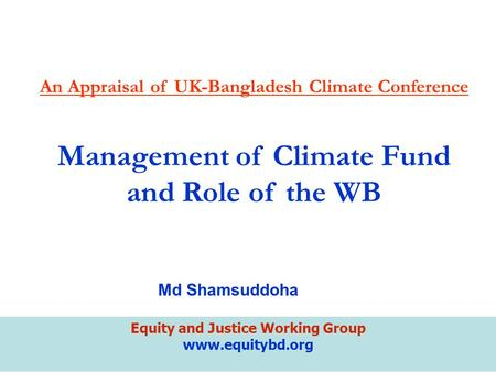 Equity and Justice Working Group www.equitybd.org An Appraisal of UK-Bangladesh Climate Conference Management of Climate Fund and Role of the WB Md Shamsuddoha.