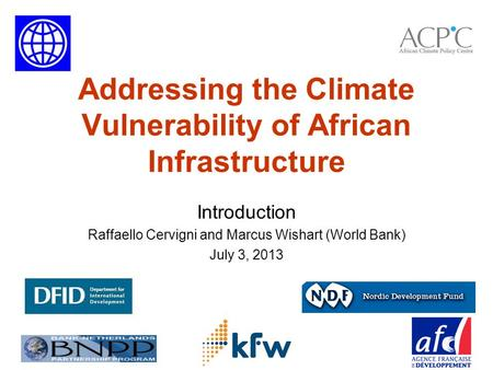 Addressing the Climate Vulnerability of African Infrastructure Introduction Raffaello Cervigni and Marcus Wishart (World Bank) July 3, 2013.