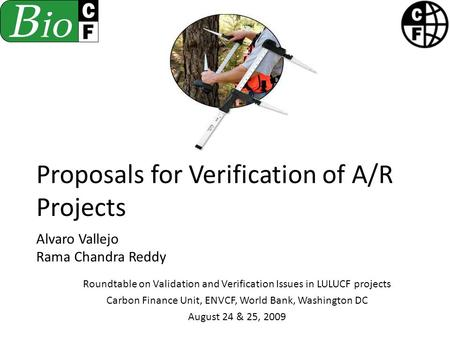 Proposals for Verification of A/R Projects Alvaro Vallejo Rama Chandra Reddy Roundtable on Validation and Verification Issues in LULUCF projects Carbon.