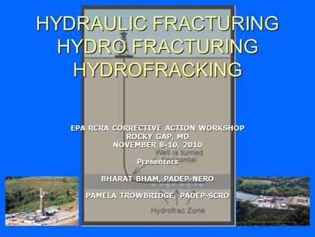 HYDRAULIC FRACTURING HYDRO FRACTURING HYDROFRACKING EPA RCRA CORRECTIVE ACTION WORKSHOP ROCKY GAP, MD NOVEMBER 8-10, 2010 Presenters BHARAT BHAM, PADEP-NERO.