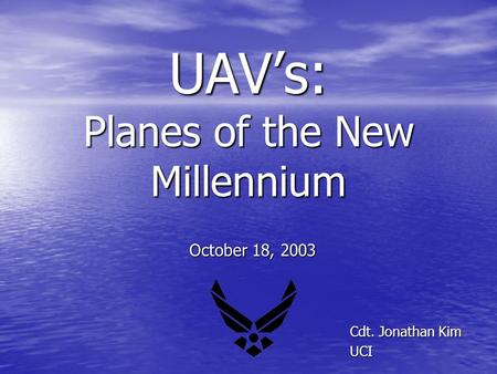 UAV's: Planes of the New Millennium Cdt. Jonathan Kim UCI UCI October 18, 2003.