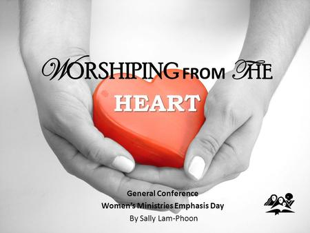HEART W ORSHIPING FROM T HE HEART General Conference Women's Ministries Emphasis Day By Sally Lam-Phoon.