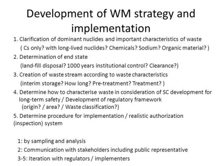 Development of WM strategy and implementation 1. Clarification of dominant nuclides and important characteristics of waste ( Cs only? with long-lived nuclides?