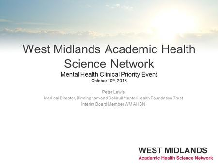 West Midlands Academic Health Science Network Mental Health Clinical Priority Event October 10 th, 2013 Peter Lewis Medical Director, Birmingham and Solihull.
