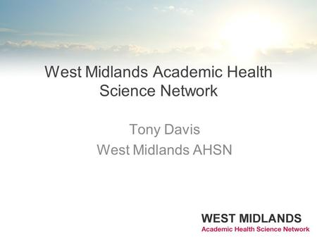 West Midlands Academic Health Science Network Tony Davis West Midlands AHSN.