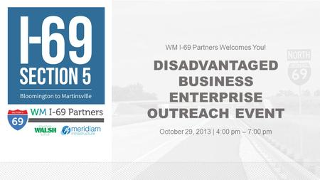 WM I-69 Partners Welcomes You! DISADVANTAGED BUSINESS ENTERPRISE OUTREACH EVENT October 29, 2013 | 4:00 pm – 7:00 pm.
