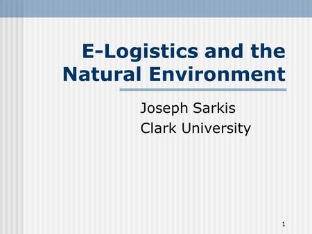 1 E-Logistics and the Natural Environment Joseph Sarkis Clark University.