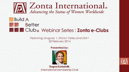 Webinar Series : Zonta e-Clubs Ragna Karlsdottir, International Membership Chair Featuring: Uruguay 1, Silicon Valley and USA1 20 February 2014 Presented.