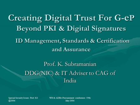 Special Security Issues Prof. WB & ADBe-Procurement conference 19th May 2006 Creating Digital Trust For G- e P Beyond PKI & Digital Signatures.