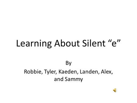 "Learning About Silent ""e"" By Robbie, Tyler, Kaeden, Landen, Alex, and Sammy."