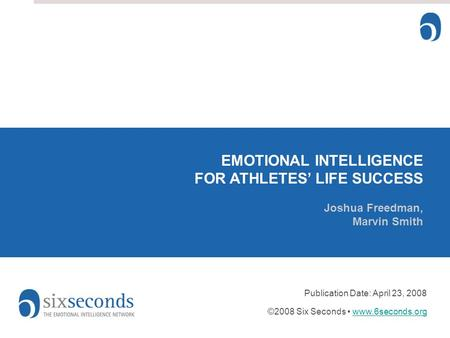 EMOTIONAL INTELLIGENCE FOR ATHLETES' LIFE SUCCESS Joshua Freedman, Marvin Smith Publication Date: April 23, 2008 ©2008 Six Seconds www.6seconds.orgwww.6seconds.org.