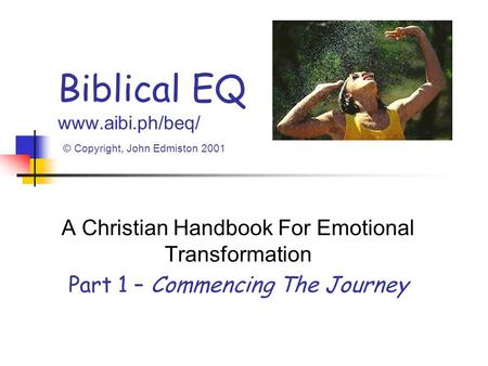 Biblical EQ www.aibi.ph/beq/ © Copyright, John Edmiston 2001 A Christian Handbook For Emotional Transformation Part 1 – Commencing The Journey.