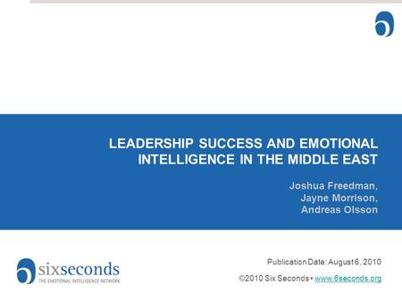 LEADERSHIP SUCCESS AND EMOTIONAL INTELLIGENCE IN THE MIDDLE EAST Joshua Freedman, Jayne Morrison, Andreas Olsson Publication Date: August 6, 2010 ©2010.