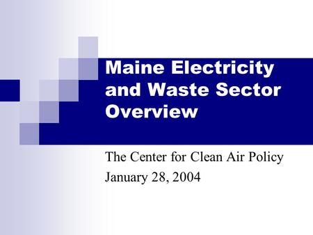 Maine Electricity and Waste Sector Overview The Center for Clean Air Policy January 28, 2004.