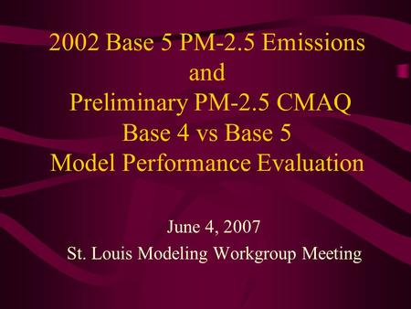 2002 Base 5 PM-2.5 Emissions and Preliminary PM-2.5 CMAQ Base 4 vs Base 5 Model Performance Evaluation June 4, 2007 St. Louis Modeling Workgroup Meeting.