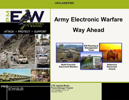 XxPDSW.x.01 UNCLASSIFIED ATTACK PROTECT SUPPORT Army Electronic Warfare Way Ahead LTC James Ross Product Manager Prophet 732-427-1479.