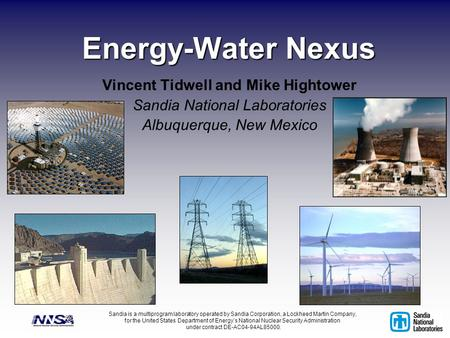 Energy-Water Nexus Vincent Tidwell and Mike Hightower Sandia National Laboratories Albuquerque, New Mexico Sandia is a multiprogram laboratory operated.