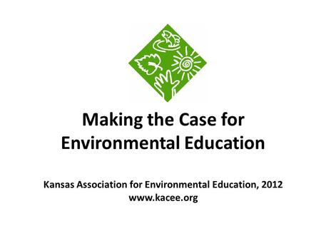 Making the Case for Environmental Education Kansas Association for Environmental Education, 2012 www.kacee.org.