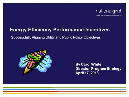 Energy Efficiency Performance Incentives Successfully Aligning Utility and Public Policy Objectives By Carol White Director, Program Strategy April 17,