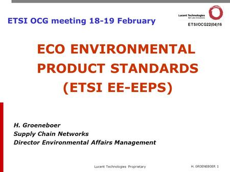 H. GROENEBOER 1 Lucent Technologies Proprietary ETSI/OCG22(04)16 ETSI OCG meeting 18-19 February ECO ENVIRONMENTAL PRODUCT STANDARDS (ETSI EE-EEPS) H.