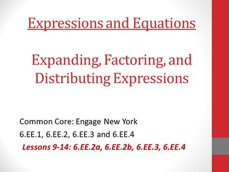 Expressions and Equations Expanding, Factoring, and Distributing Expressions Common Core: Engage New York 6.EE.1, 6.EE.2, 6.EE.3 and 6.EE.4 Lessons 9-14: