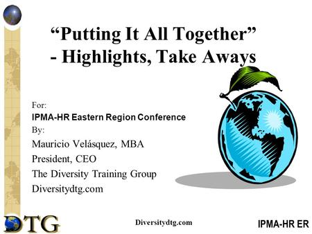 "IPMA-HR ER Diversitydtg.com ""Putting It All Together"" - Highlights, Take Aways For: IPMA-HR Eastern Region Conference By: Mauricio Velásquez, MBA President,"