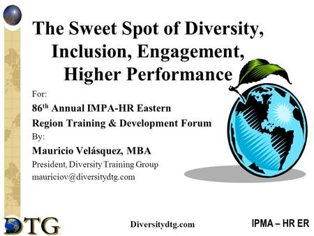 IPMA – HR ER Diversitydtg.com The Sweet Spot of Diversity, Inclusion, Engagement, Higher Performance For: 86 th Annual IMPA-HR Eastern Region Training.