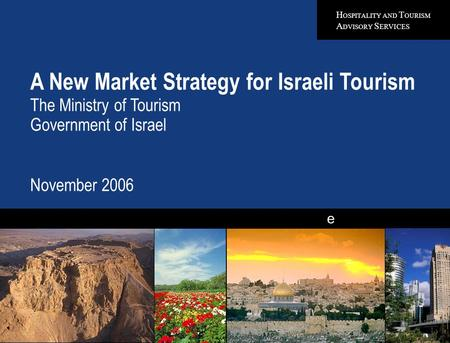 H OSPITALITY AND T OURISM A DVISORY S ERVICES e A New Market Strategy for Israeli Tourism The Ministry of Tourism Government of Israel November 2006 Quality.