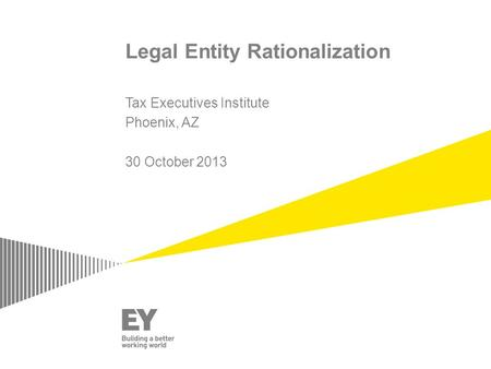 Legal Entity Rationalization Tax Executives Institute Phoenix, AZ 30 October 2013.