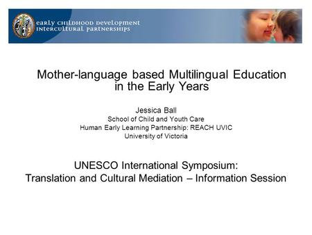 Mother-language based Multilingual Education in the Early Years Jessica Ball School of Child and Youth Care Human Early Learning Partnership: REACH UVIC.
