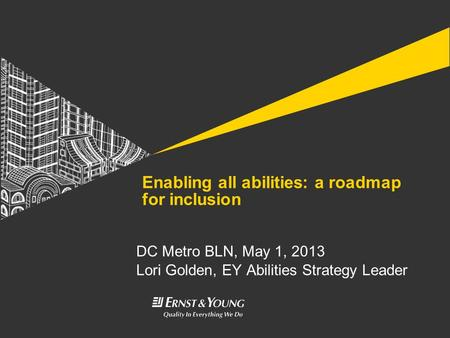 DC Metro BLN, May 1, 2013 Lori Golden, EY Abilities Strategy Leader Enabling all abilities: a roadmap for inclusion.