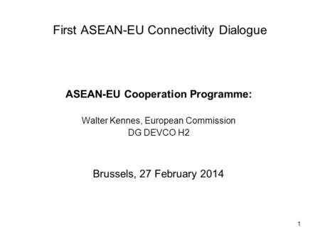 1 First ASEAN-EU Connectivity Dialogue ASEAN-EU Cooperation Programme: Walter Kennes, European Commission DG DEVCO H2 Brussels, 27 February 2014.