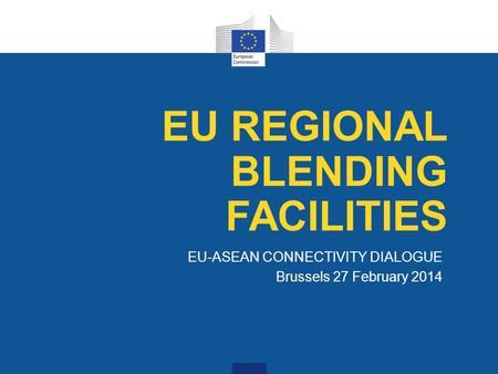 EU-ASEAN CONNECTIVITY DIALOGUE Brussels 27 February 2014 EU REGIONAL BLENDING FACILITIES.