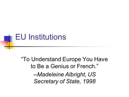 "EU Institutions ""To Understand Europe You Have to Be a Genius or French."" --Madeleine Albright, US Secretary of State, 1998."