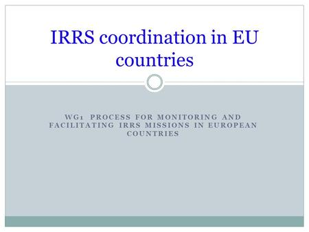 WG1 PROCESS FOR MONITORING AND FACILITATING IRRS MISSIONS IN EUROPEAN COUNTRIES IRRS coordination in EU countries.