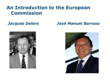 An Introduction to the European Commission Jacques DelorsJosé Manuel Barroso.