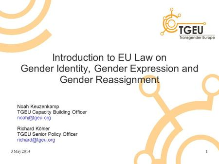 Introduction to EU Law on Gender Identity, Gender Expression and Gender Reassignment Noah Keuzenkamp TGEU Capacity Building Officer Richard.