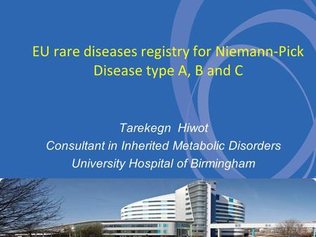 EU rare diseases registry for Niemann-Pick Disease type A, B and C Tarekegn Hiwot Consultant in Inherited Metabolic Disorders University Hospital of Birmingham.