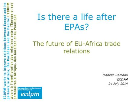 The future of EU-Africa trade relations Isabelle Ramdoo ECDPM 24 July 2014 Is there a life after EPAs?