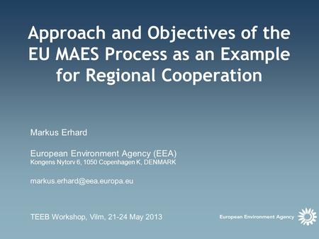 Approach and Objectives of the EU MAES Process as an Example for Regional Cooperation Markus Erhard European Environment Agency (EEA) Kongens Nytorv 6,