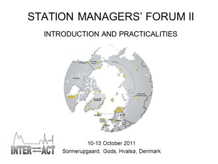 STATION MANAGERS' FORUM II INTRODUCTION AND PRACTICALITIES 10-13 October 2011 Sonnerupgaard, Gods, Hvalsø, Denmark.