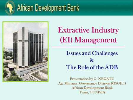 Extractive Industry (EI) Management ____________________________________________________________ Issues and Challenges & The Role of the ADB ---------------------------------------------------------------------------------------------------------