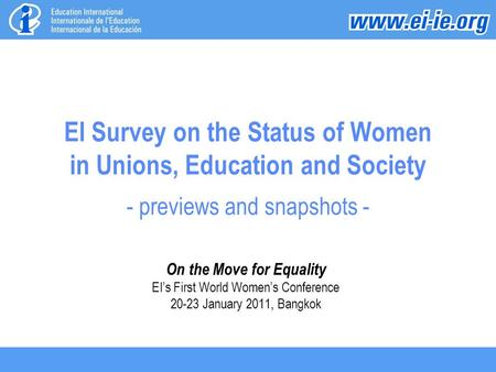 EI Survey on the Status of Women in Unions, Education and Society - previews and snapshots - On the Move for Equality EI's First World Women's Conference.